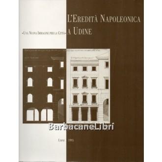 Biasi Alessandra, Vassallo Eugenio (a cura di), L'eredità napoleonica a Udine. Una nuova immagine per la città, Arti Grafiche Friulane, 1995