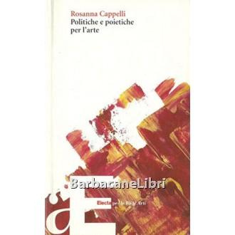 Cappelli Rosanna, Politiche e poietiche per l'arte, Electa, 2002