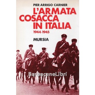 Carnier Pier Arrigo, L'armata cosacca in Italia 1944-1945, Mursia, 1993