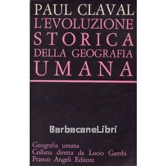Claval Paul, L'evoluzione storica della geografia umana, Franco Angeli, 1983