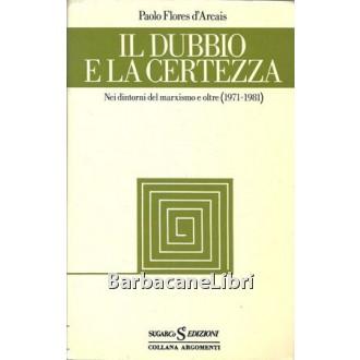 Flores D'Arcais Paolo, Il dubbio e la certezza. Nei dintorni del marxismo e oltre (1971-1981), Sugar, 1982
