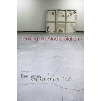 Lerner Ben, Leaving the Atocha Station, Coffee House Press, 2011