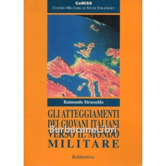 Strassoldo Raimondo, Gli atteggiamenti dei giovani italiani verso il mondo militare, Rubbettino, 2005