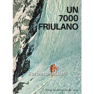 Bassi Roberto, De Infanti Sergio, Peratoner Antonio, Stefanelli Achille, Un 7000 friulano, Arti Grafiche Friulane, 1974