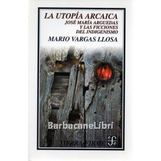 Vargas Llosa Mario, La utopia arcaica. Jose Maria Arguedas y las ficciones del indigenismo, Fondo de Cultura Economica, 1996