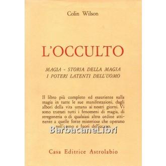Wilson Colin, L'occulto. Magia. Storia della magia. I poteri latenti dell'uomo, Astrolabio Ubaldini, 1975